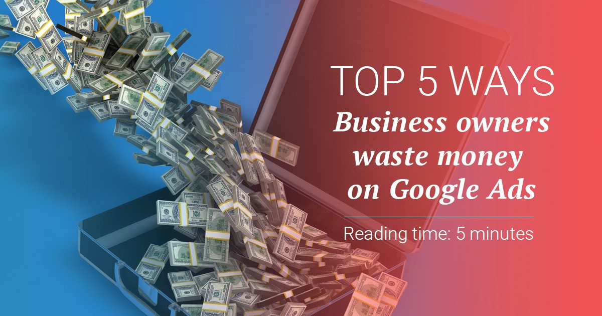 Top 5 ways Business owners waste money on Google Ads