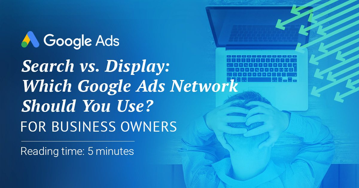 Search vs. Display: Which Google Ads Network Should You Use?